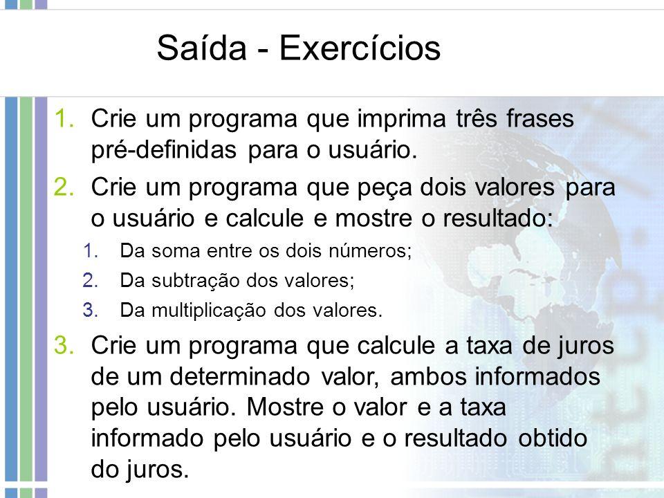 Saída - Exercícios 1.Crie um programa que imprima três frases pré-definidas para o usuário. 2.Crie um programa que peça dois valores para o usuário e