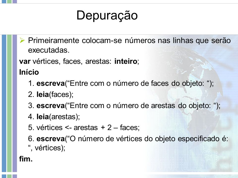 Depuração Primeiramente colocam-se números nas linhas que serão executadas. var vértices, faces, arestas: inteiro; Início 1. escreva(Entre com o númer