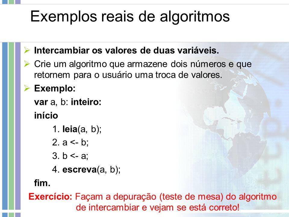 Exemplos reais de algoritmos Intercambiar os valores de duas variáveis. Crie um algoritmo que armazene dois números e que retornem para o usuário uma