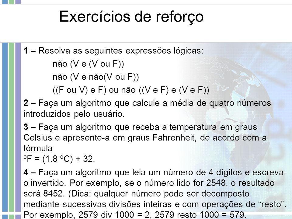 Exercícios de reforço 1 – Resolva as seguintes expressões lógicas: não (V e (V ou F)) não (V e não(V ou F)) ((F ou V) e F) ou não ((V e F) e (V e F))