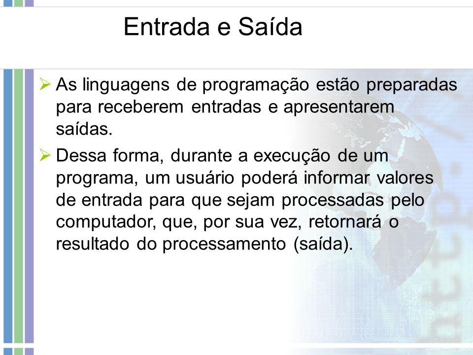 Entrada e Saída As linguagens de programação estão preparadas para receberem entradas e apresentarem saídas. Dessa forma, durante a execução de um pro
