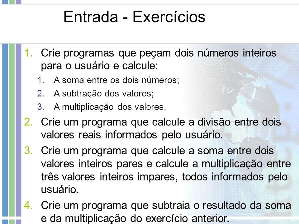 Entrada - Exercícios 1.Crie programas que peçam dois números inteiros para o usuário e calcule: 1.A soma entre os dois números; 2.A subtração dos valo