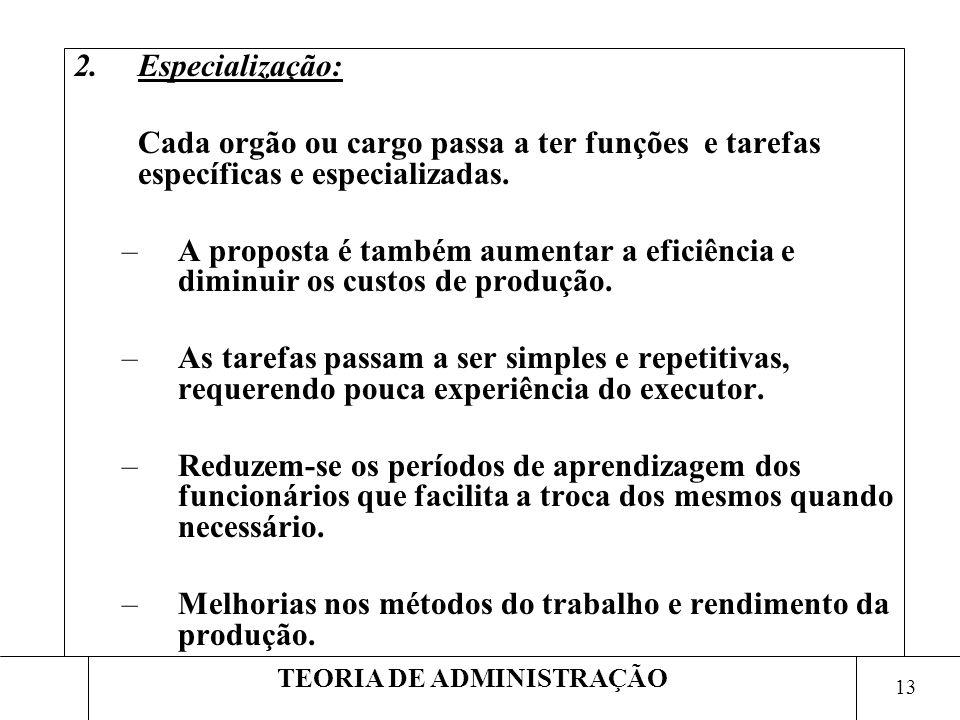 13 TEORIA DE ADMINISTRAÇÃO 2.Especialização: Cada orgão ou cargo passa a ter funções e tarefas específicas e especializadas. –A proposta é também aume