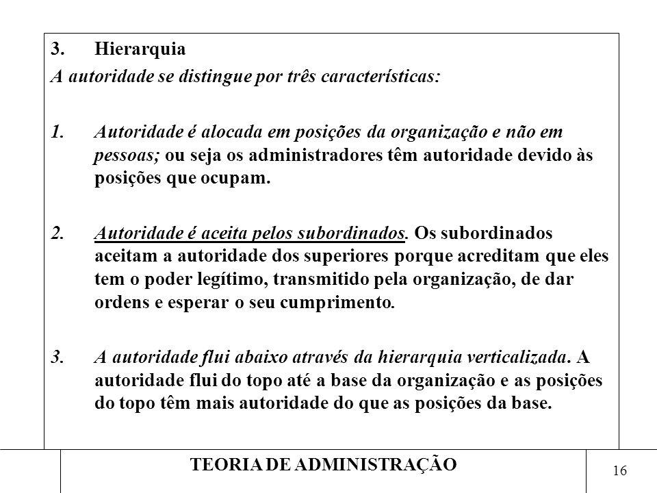 16 TEORIA DE ADMINISTRAÇÃO 3.Hierarquia A autoridade se distingue por três características: 1.Autoridade é alocada em posições da organização e não em