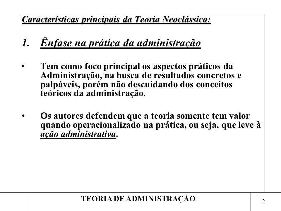 2 TEORIA DE ADMINISTRAÇÃO Características principais da Teoria Neoclássica: 1.Ênfase na prática da administração Tem como foco principal os aspectos p