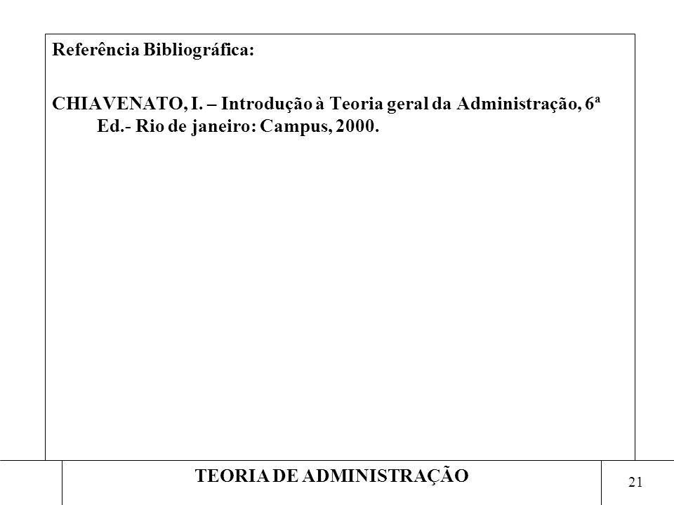 21 TEORIA DE ADMINISTRAÇÃO Referência Bibliográfica: CHIAVENATO, I. – Introdução à Teoria geral da Administração, 6ª Ed.- Rio de janeiro: Campus, 2000