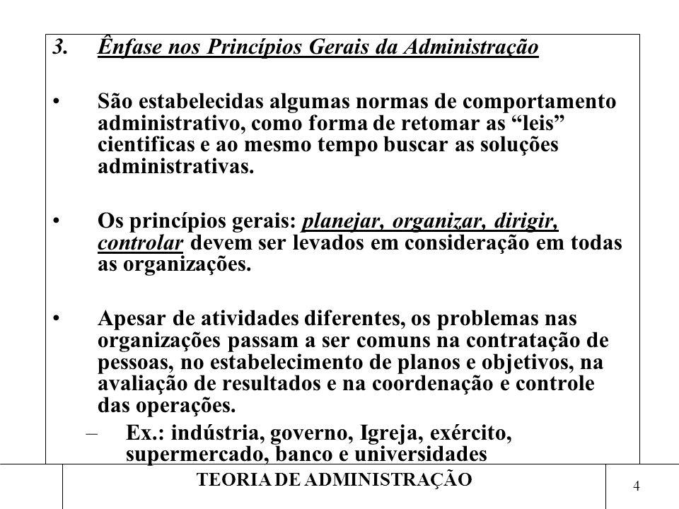 4 TEORIA DE ADMINISTRAÇÃO 3.Ênfase nos Princípios Gerais da Administração São estabelecidas algumas normas de comportamento administrativo, como forma