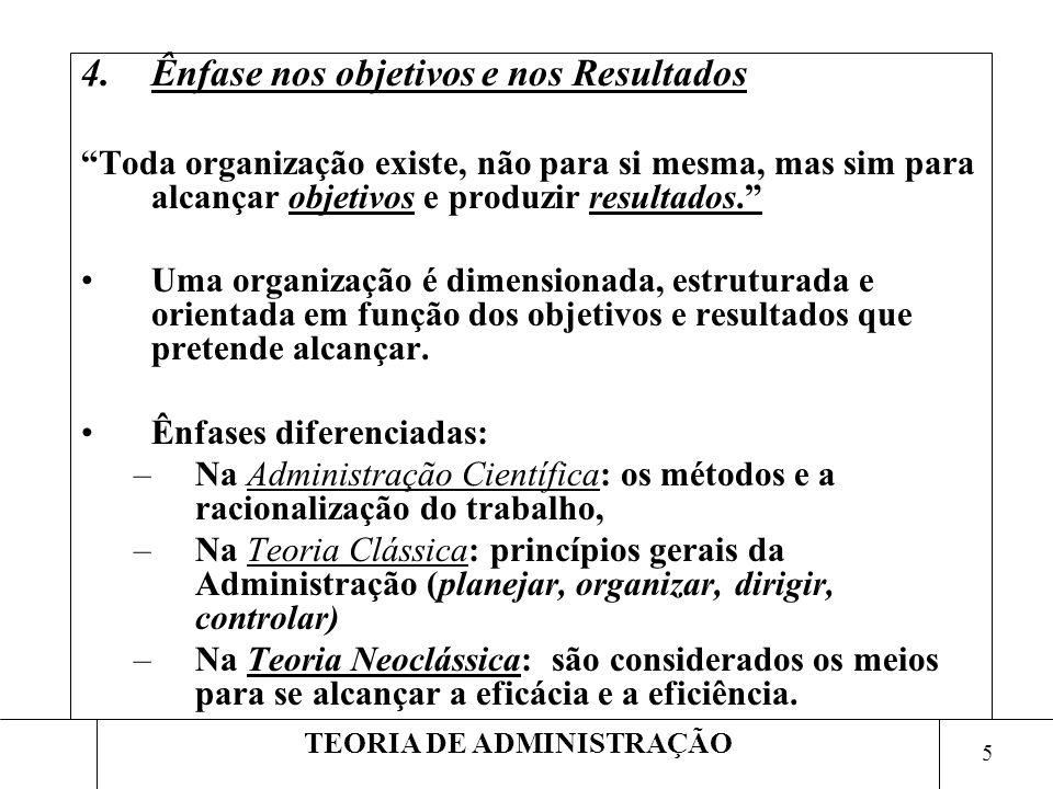 5 TEORIA DE ADMINISTRAÇÃO 4.Ênfase nos objetivos e nos Resultados Toda organização existe, não para si mesma, mas sim para alcançar objetivos e produz