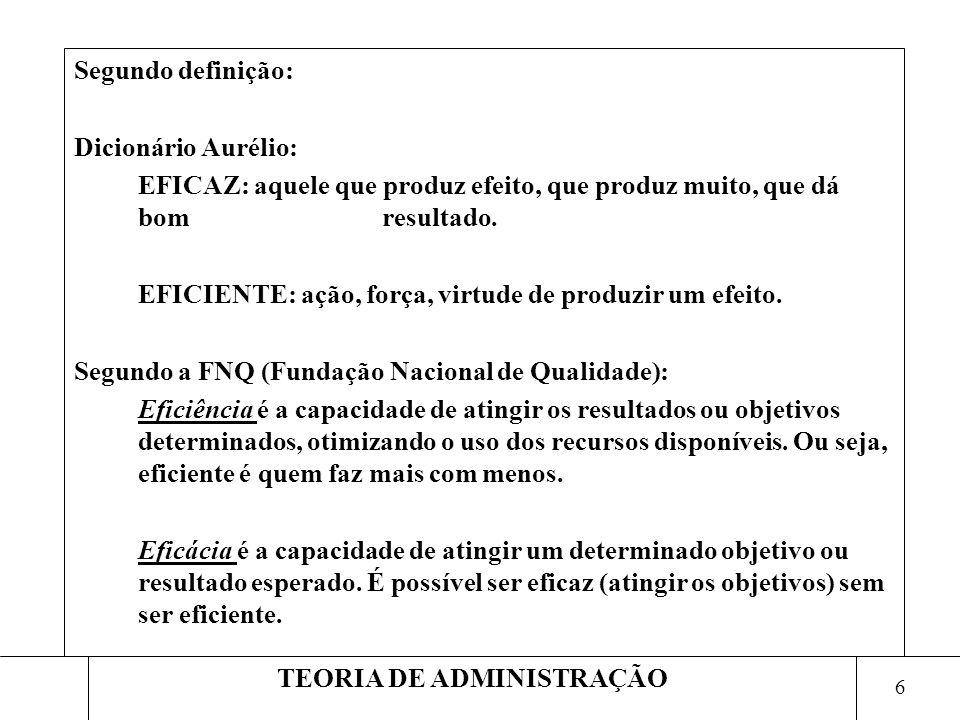 7 TEORIA DE ADMINISTRAÇÃO DIFERENÇAS ENTRE EFICIENCIA E EFICACIA EFICIENCIAEFICÁCIA ENFASE NOS MEIOSENFASE NOS RESULTADOS FAZER CORRETAMENTE AS COISASFAZER AS COISAS CERTAS RESOLVER PROBLEMASATINGIR OBJETIVOS SALVAGUARDAR RECURSOSOTIMIZAR A UTILIZAÇÃO DOS RECURSOS CUMPRIR TAREFAS E OBRIGAÇÕESOBTER RESULTADOS TREINAR OS SUBORDINADOSDAR EFICÁCIA AOS SUBORDINADOS MANTER AS MÁQUINASMÁQUINAS EM BOM FUNCIONAMENTO PRESENÇA NOS TEMPLOSPRATICA DOS VALORES RELIGIOSOS REZARGANHAR O CÉU JOGAR FUTEBOL COM ARTEGANHAR A PARTIDA