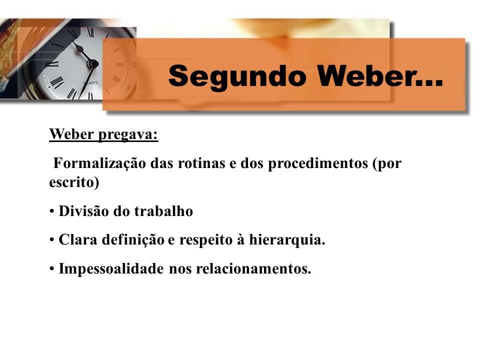 Segundo Weber... Weber pregava: Formalização das rotinas e dos procedimentos (por escrito) Divisão do trabalho Clara definição e respeito à hierarquia