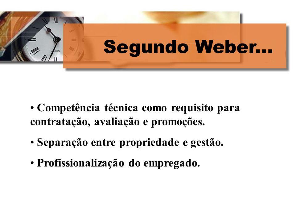 Segundo Weber... Competência técnica como requisito para contratação, avaliação e promoções. Separação entre propriedade e gestão. Profissionalização