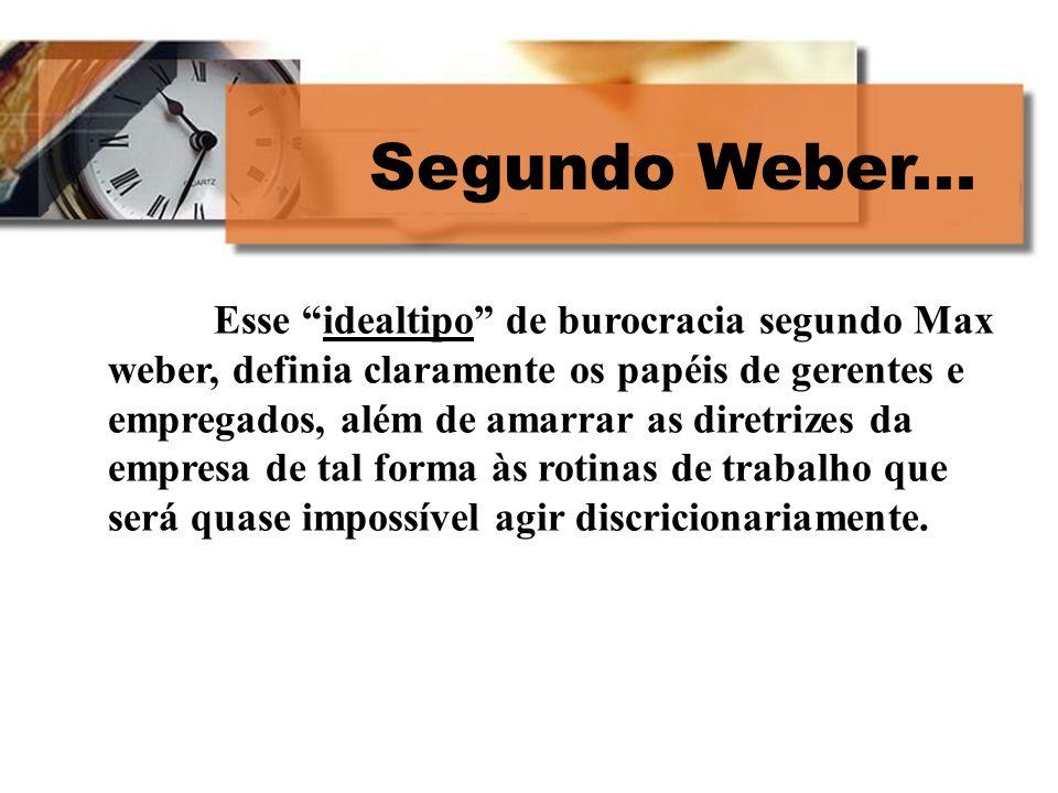 Segundo Weber... Esse idealtipo de burocracia segundo Max weber, definia claramente os papéis de gerentes e empregados, além de amarrar as diretrizes
