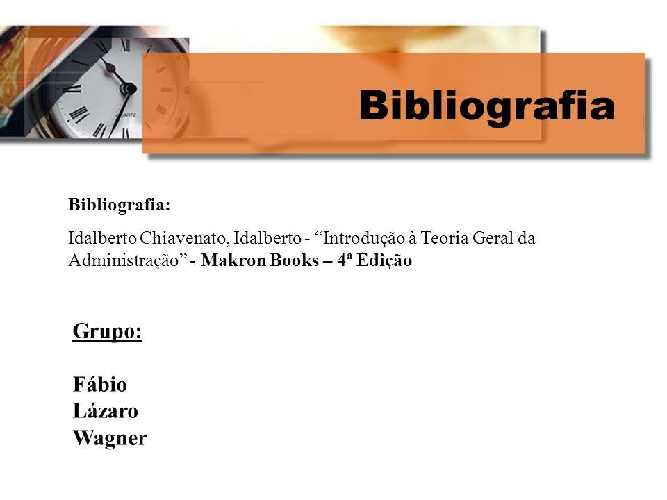 Bibliografia Bibliografia: Idalberto Chiavenato, Idalberto - Introdução à Teoria Geral da Administração - Makron Books – 4ª Edição Grupo: Fábio Lázaro