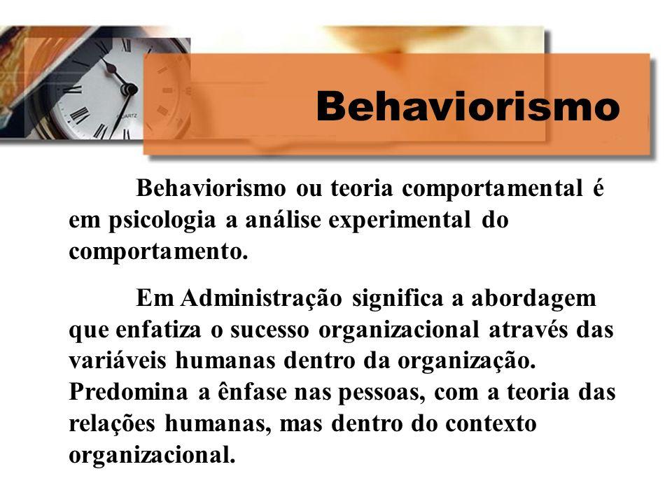 Behaviorismo Behaviorismo ou teoria comportamental é em psicologia a análise experimental do comportamento. Em Administração significa a abordagem que