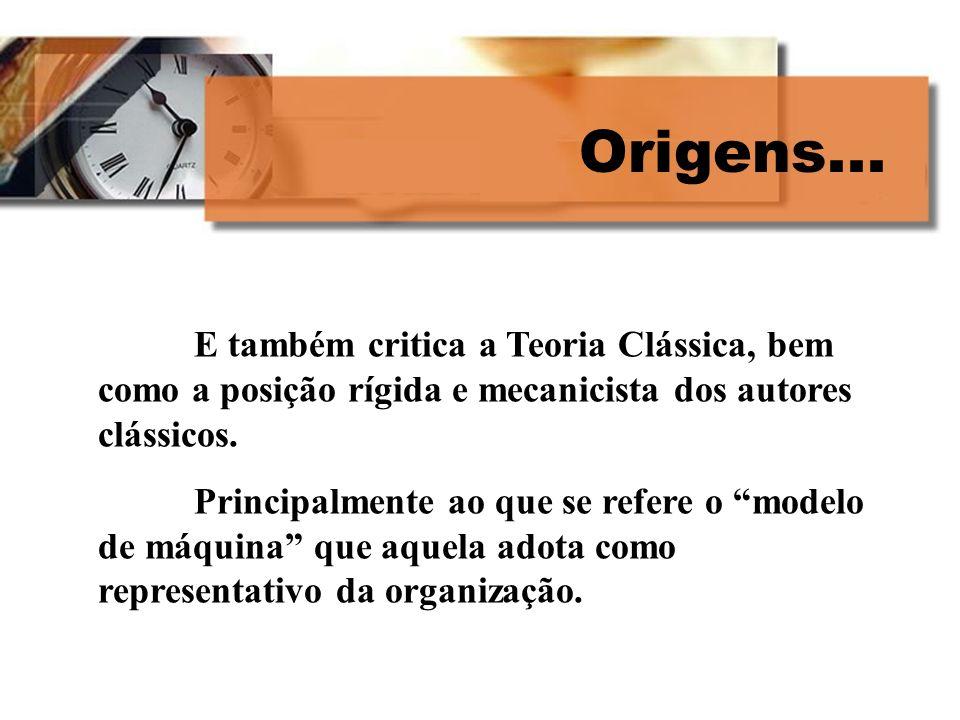 Origens... E também critica a Teoria Clássica, bem como a posição rígida e mecanicista dos autores clássicos. Principalmente ao que se refere o modelo