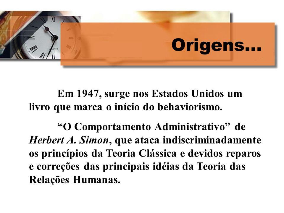 Origens... Em 1947, surge nos Estados Unidos um livro que marca o início do behaviorismo. O Comportamento Administrativo de Herbert A. Simon, que atac