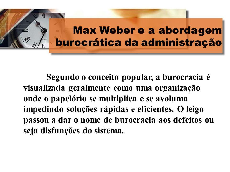 Max Weber e a abordagem burocrática da administração Segundo o conceito popular, a burocracia é visualizada geralmente como uma organização onde o pap
