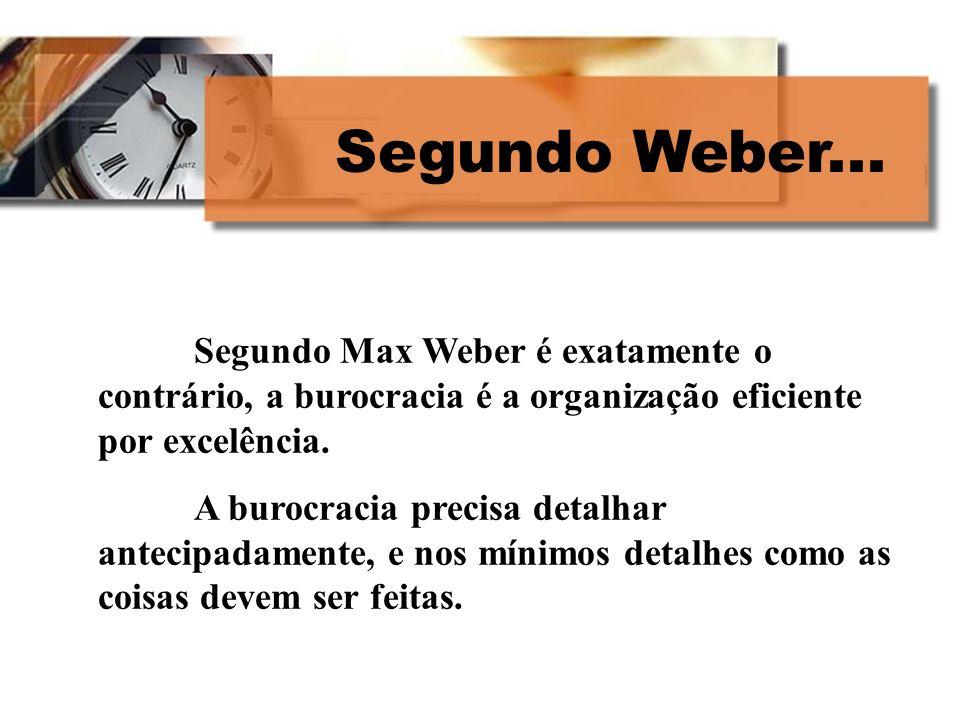 Segundo Weber... Segundo Max Weber é exatamente o contrário, a burocracia é a organização eficiente por excelência. A burocracia precisa detalhar ante