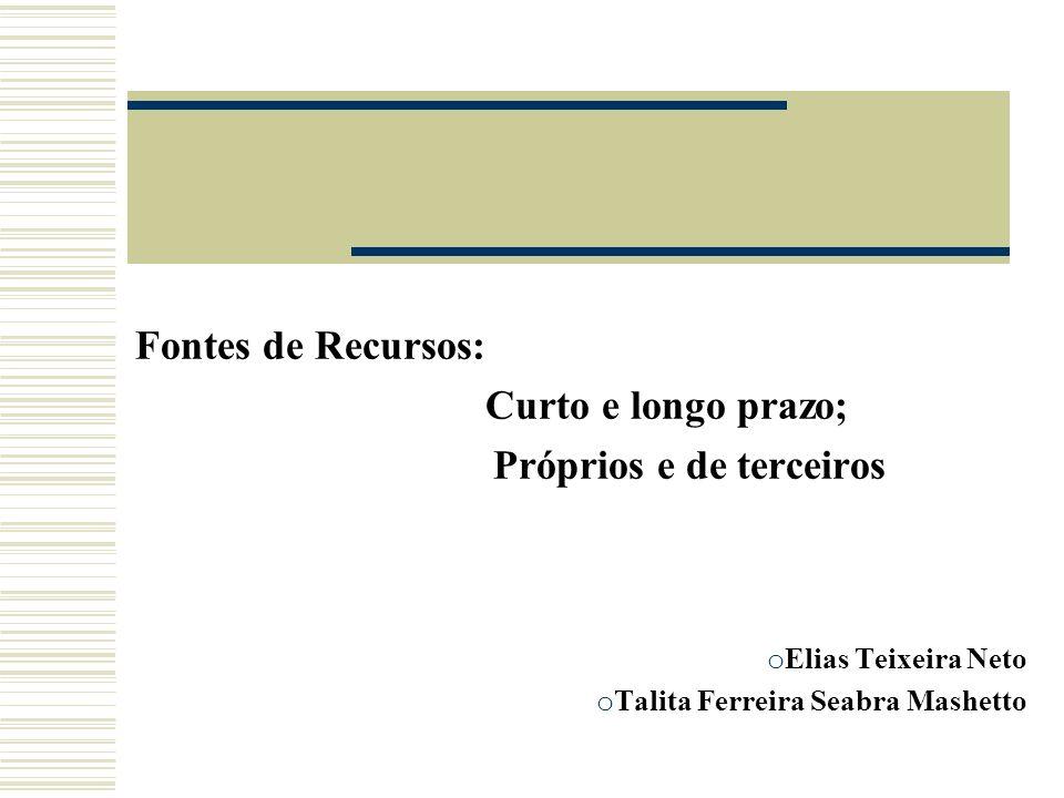 Fontes de Recursos: Curto e longo prazo; Próprios e de terceiros o Elias Teixeira Neto o Talita Ferreira Seabra Mashetto