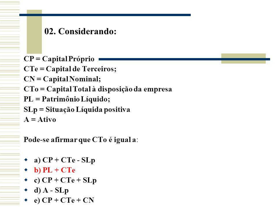 02. Considerando: CP = Capital Próprio CTe = Capital de Terceiros; CN = Capital Nominal; CTo = Capital Total à disposição da empresa PL = Patrimônio L