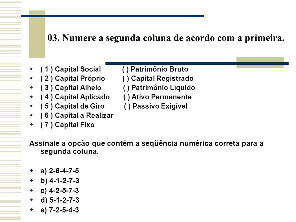 03. Numere a segunda coluna de acordo com a primeira. ( 1 ) Capital Social ( ) Patrimônio Bruto ( 2 ) Capital Próprio ( ) Capital Registrado ( 3 ) Cap