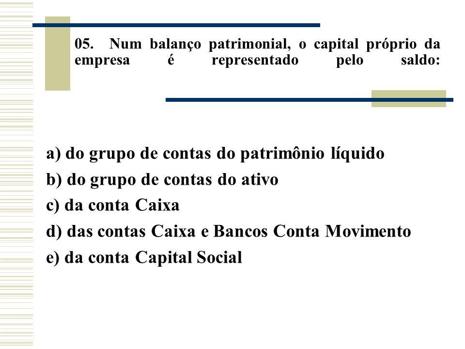 05. Num balanço patrimonial, o capital próprio da empresa é representado pelo saldo: a) do grupo de contas do patrimônio líquido b) do grupo de contas