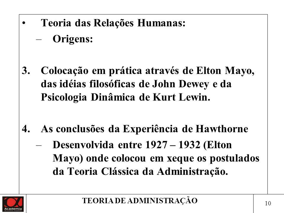 9 TEORIA DE ADMINISTRAÇÃO Teoria das Relações Humanas: –Origens: 1.A necessidade de humanizar e democratizar a administração. –Libertar-se dos conceit