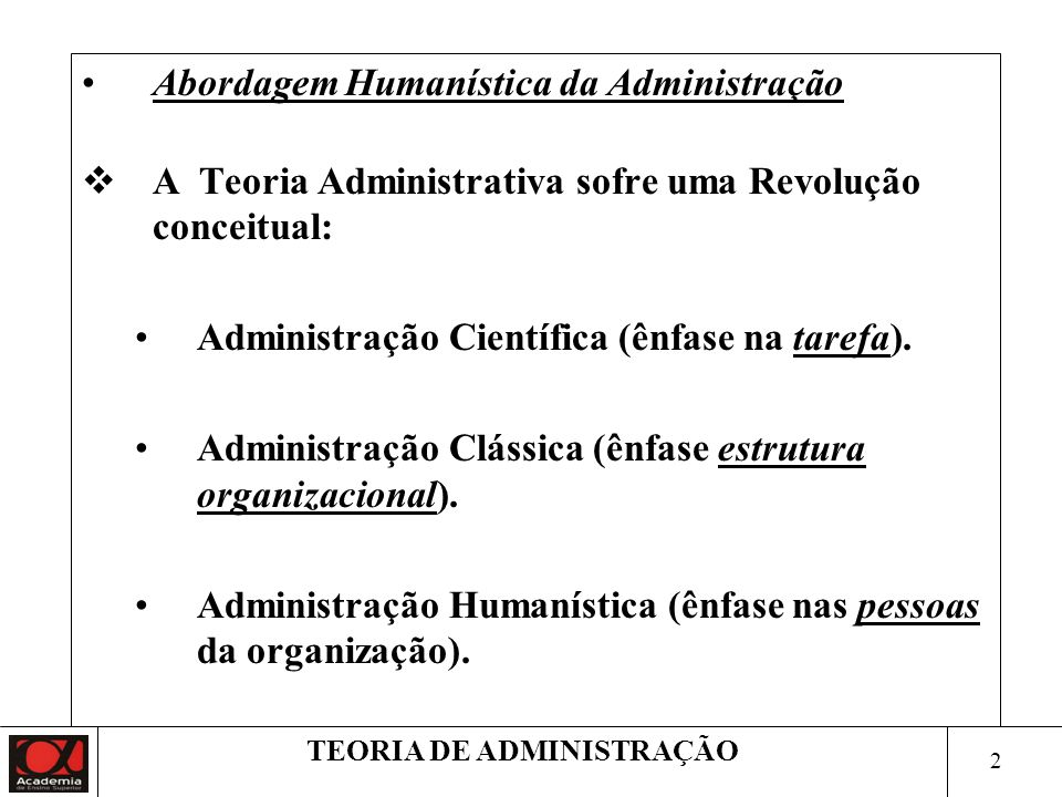 2 TEORIA DE ADMINISTRAÇÃO Abordagem Humanística da Administração A Teoria Administrativa sofre uma Revolução conceitual: Administração Científica (ênfase na tarefa).