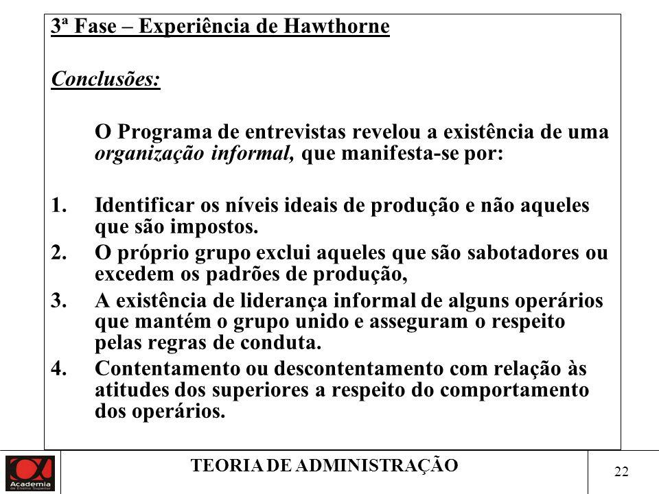21 TEORIA DE ADMINISTRAÇÃO 3ª Fase – Experiência de Hawthorne 1928 - Objetivo: estudar as relações humanas do trabalho. Considerações: As moças consid