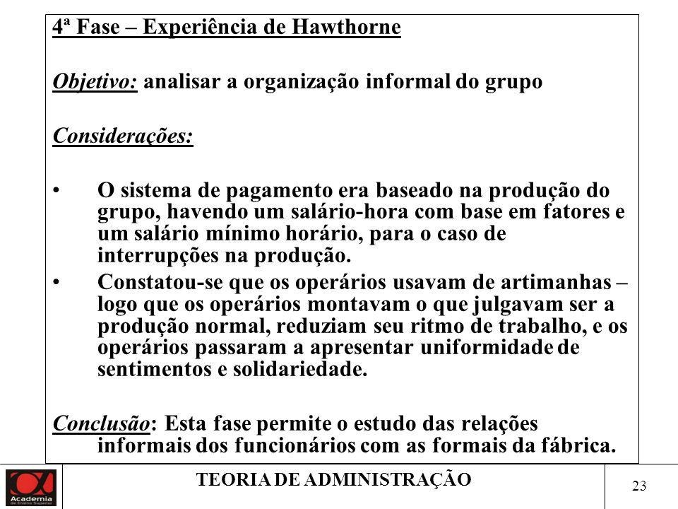 22 TEORIA DE ADMINISTRAÇÃO 3ª Fase – Experiência de Hawthorne Conclusões: O Programa de entrevistas revelou a existência de uma organização informal,