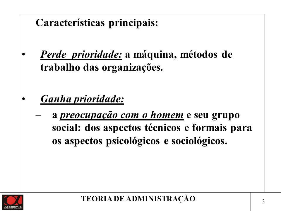 3 TEORIA DE ADMINISTRAÇÃO Características principais: Perde prioridade: a máquina, métodos de trabalho das organizações.