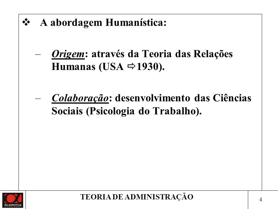 4 TEORIA DE ADMINISTRAÇÃO A abordagem Humanística: –Origem: através da Teoria das Relações Humanas (USA 1930).