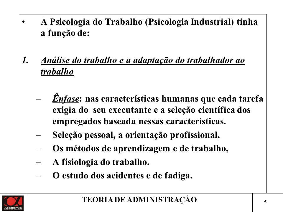 5 TEORIA DE ADMINISTRAÇÃO A Psicologia do Trabalho (Psicologia Industrial) tinha a função de: 1.Análise do trabalho e a adaptação do trabalhador ao trabalho –Ênfase: nas características humanas que cada tarefa exigia do seu executante e a seleção científica dos empregados baseada nessas características.
