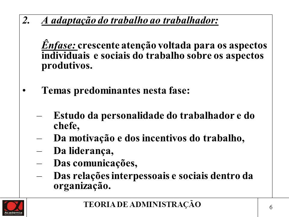 6 TEORIA DE ADMINISTRAÇÃO 2.A adaptação do trabalho ao trabalhador: Ênfase: crescente atenção voltada para os aspectos individuais e sociais do trabalho sobre os aspectos produtivos.