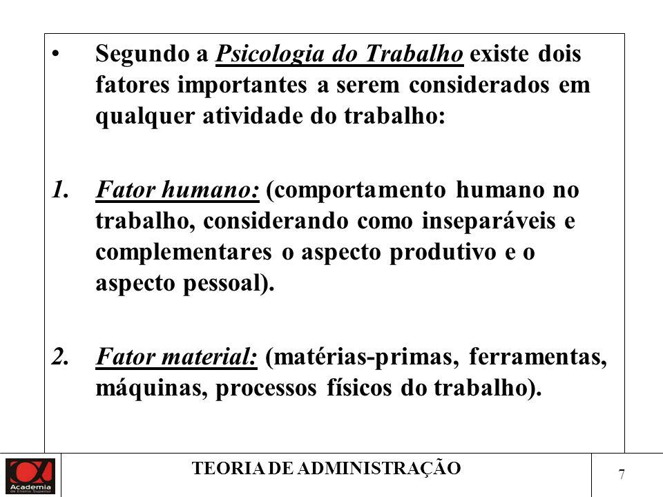 7 TEORIA DE ADMINISTRAÇÃO Segundo a Psicologia do Trabalho existe dois fatores importantes a serem considerados em qualquer atividade do trabalho: 1.Fator humano: (comportamento humano no trabalho, considerando como inseparáveis e complementares o aspecto produtivo e o aspecto pessoal).