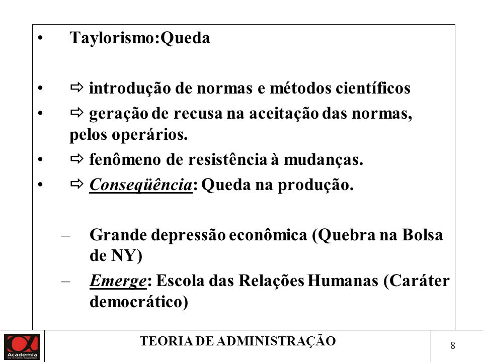 8 TEORIA DE ADMINISTRAÇÃO Taylorismo:Queda introdução de normas e métodos científicos geração de recusa na aceitação das normas, pelos operários.
