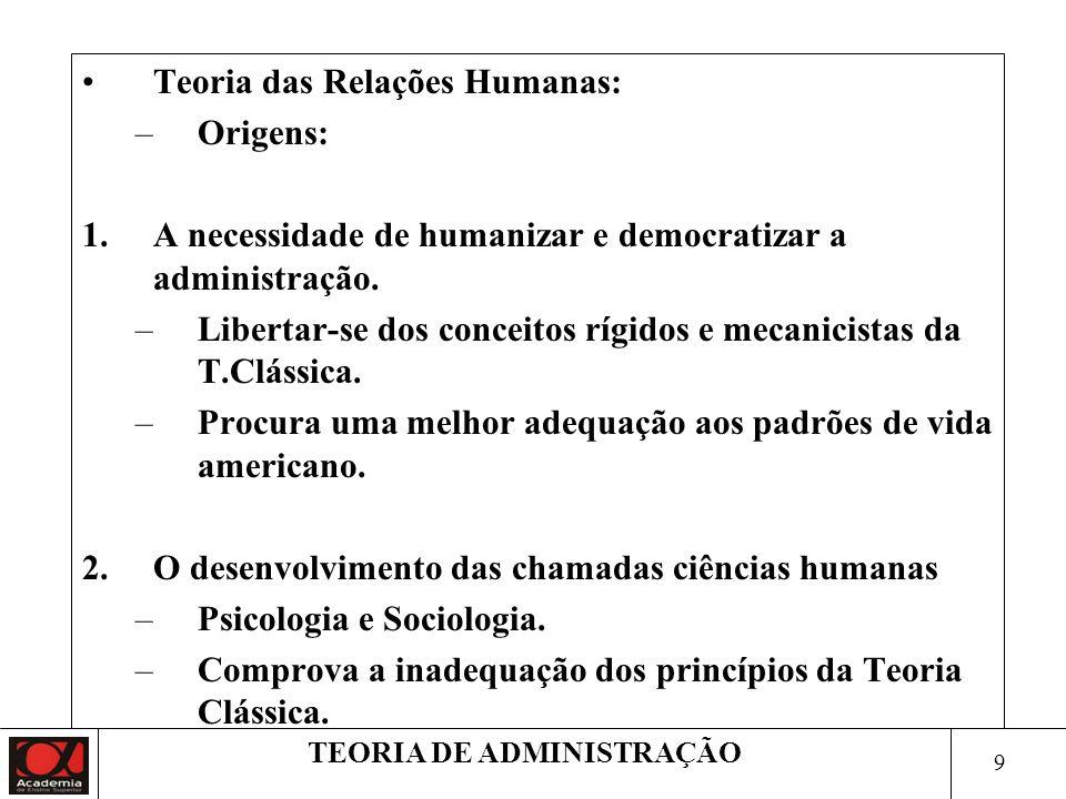 9 TEORIA DE ADMINISTRAÇÃO Teoria das Relações Humanas: –Origens: 1.A necessidade de humanizar e democratizar a administração.