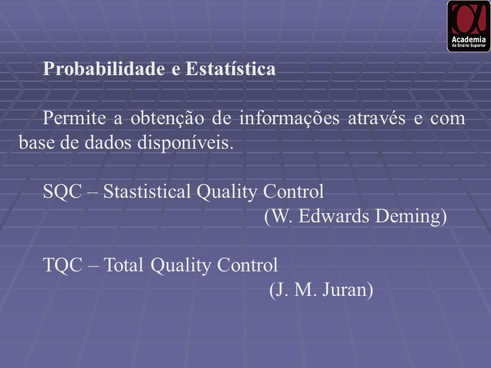 Probabilidade e Estatística Permite a obtenção de informações através e com base de dados disponíveis. SQC – Stastistical Quality Control (W. Edwards