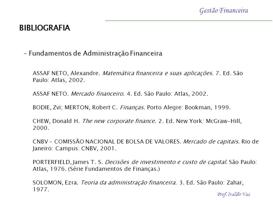 Prof. Ivaldir Vaz Gestão Financeira BIBLIOGRAFIA – Fundamentos de Administração Financeira ASSAF NETO, Alexandre. Matemática financeira e suas aplicaç