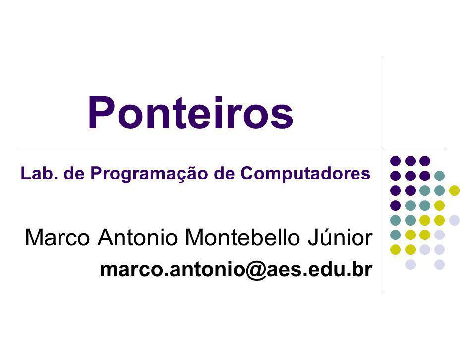 Ponteiros Marco Antonio Montebello Júnior marco.antonio@aes.edu.br Lab. de Programação de Computadores