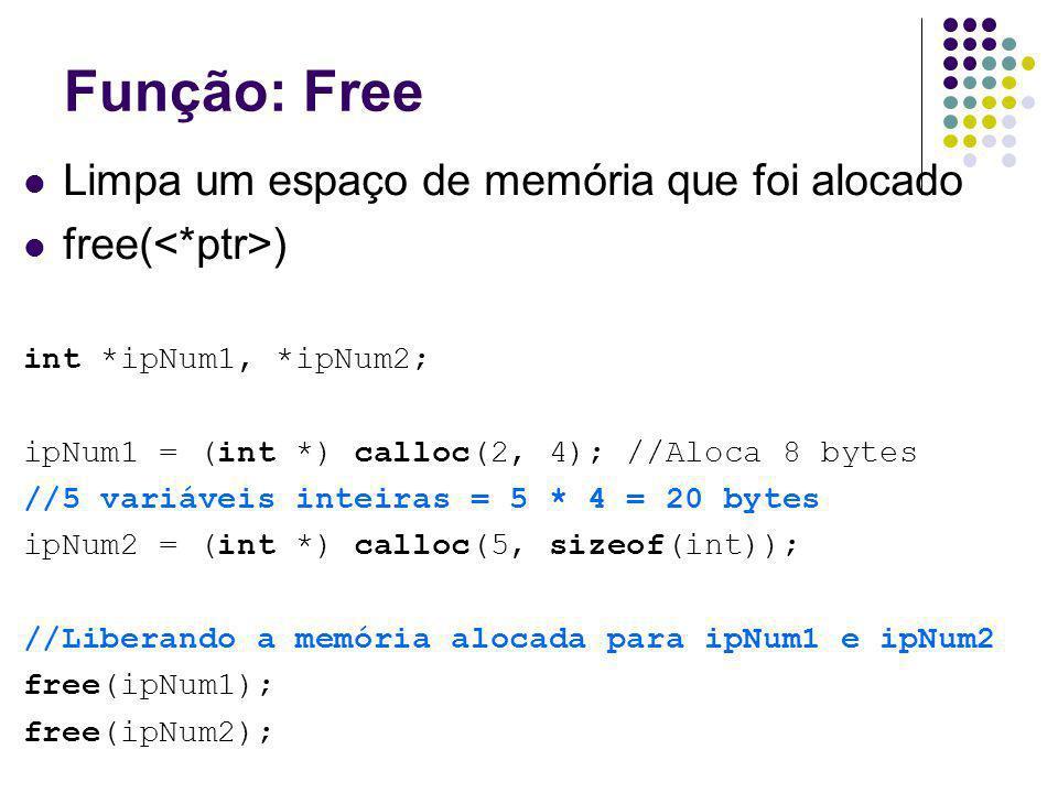 Função: Free Limpa um espaço de memória que foi alocado free( ) int *ipNum1, *ipNum2; ipNum1 = (int *) calloc(2, 4); //Aloca 8 bytes //5 variáveis int