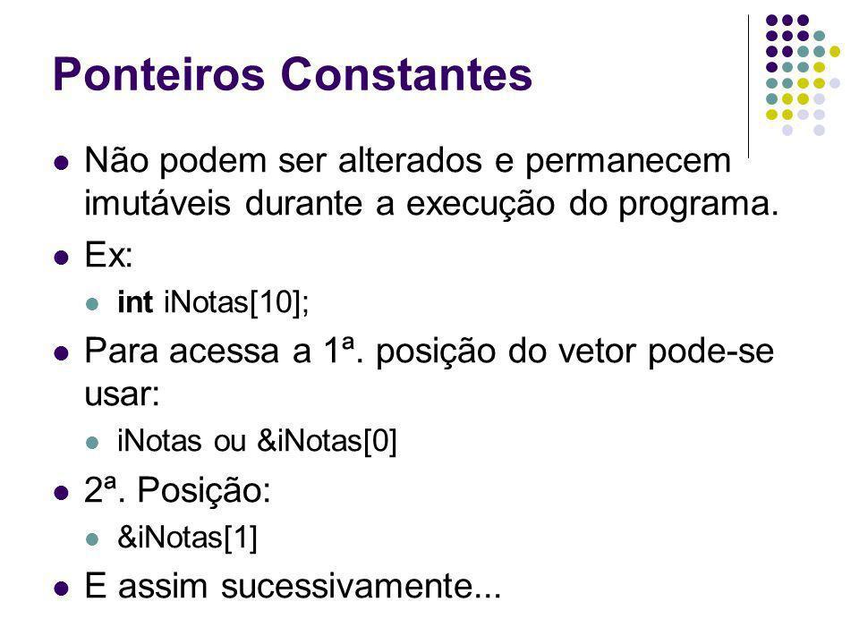 Ponteiros Constantes Não podem ser alterados e permanecem imutáveis durante a execução do programa. Ex: int iNotas[10]; Para acessa a 1ª. posição do v