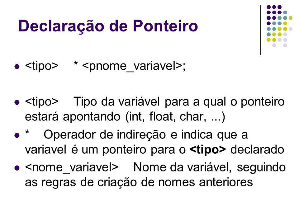 Declaração de Ponteiro * ; Antes do nome da variável deve existir o *.