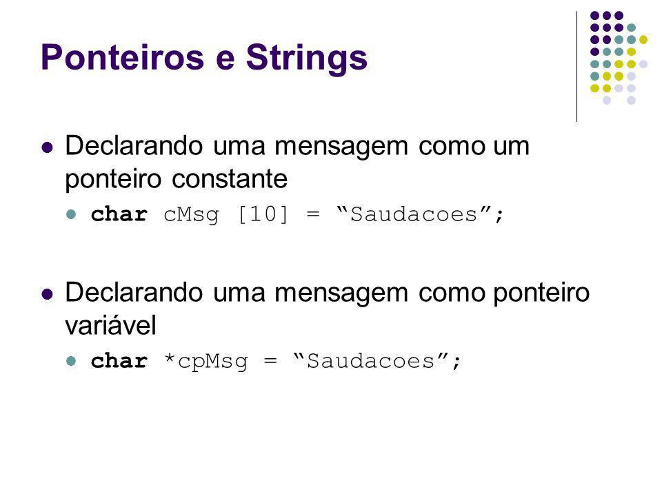 Ponteiros e Strings Declarando uma mensagem como um ponteiro constante char cMsg [10] = Saudacoes; Declarando uma mensagem como ponteiro variável char