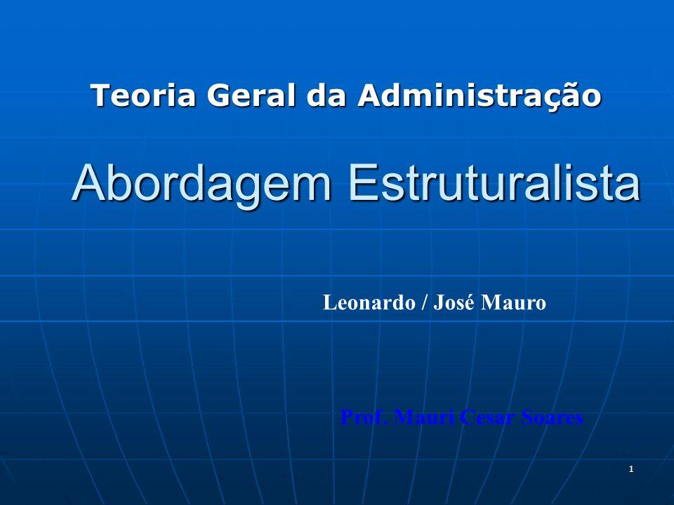 1 Abordagem Estruturalista Teoria Geral da Administração Prof. Mauri Cesar Soares Leonardo / José Mauro