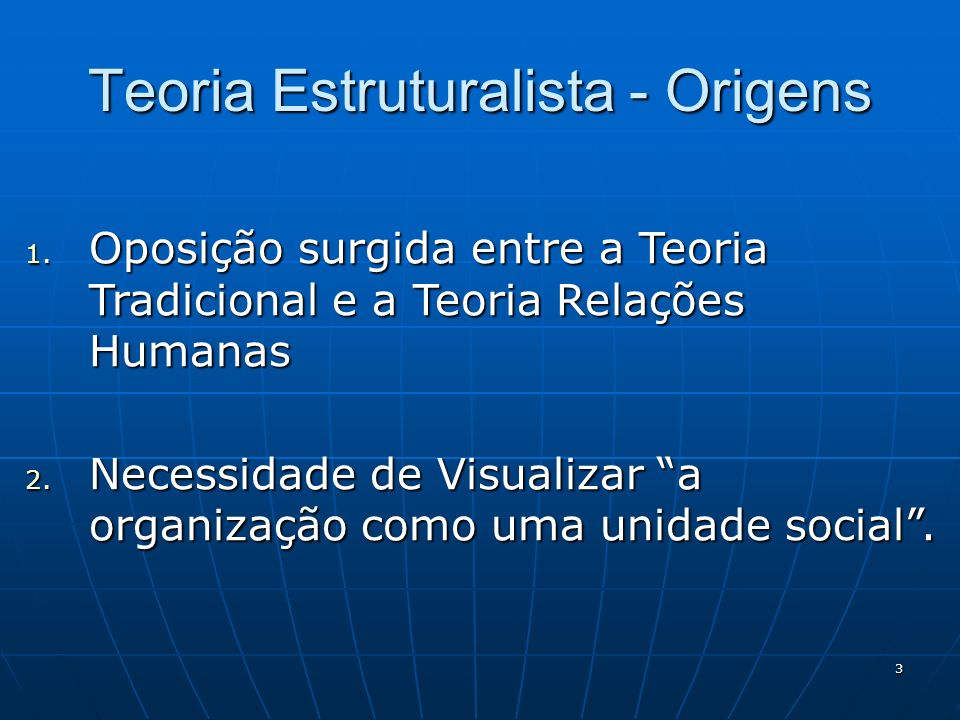 3 Teoria Estruturalista - Origens 1. Oposição surgida entre a Teoria Tradicional e a Teoria Relações Humanas 2. Necessidade de Visualizar a organizaçã