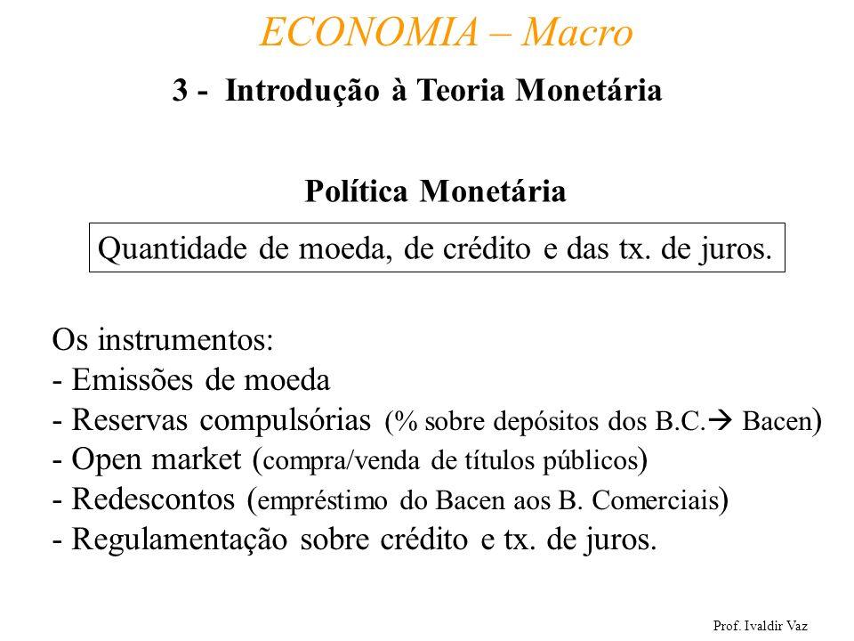Prof. Ivaldir Vaz ECONOMIA – Macro 18 Política Monetária Quantidade de moeda, de crédito e das tx. de juros. Os instrumentos: - Emissões de moeda - Re