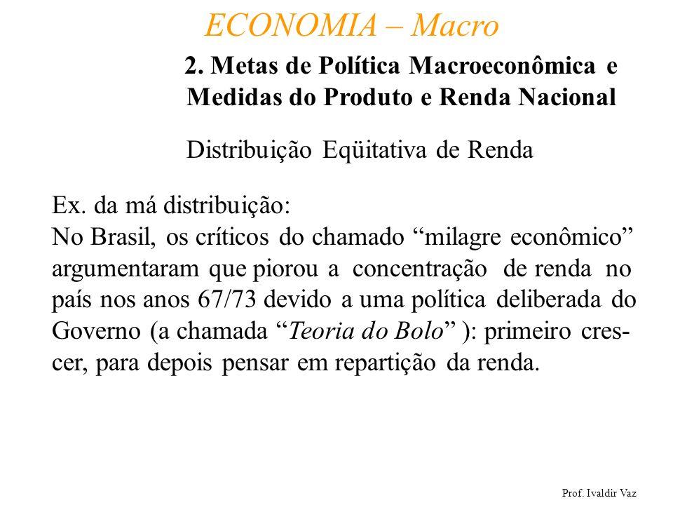 Prof. Ivaldir Vaz ECONOMIA – Macro 8 Distribuição Eqüitativa de Renda Ex. da má distribuição: No Brasil, os críticos do chamado milagre econômico argu