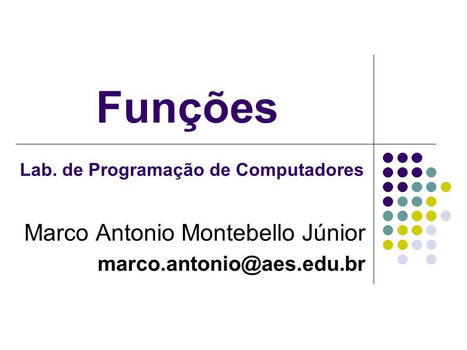 Funções Marco Antonio Montebello Júnior marco.antonio@aes.edu.br Lab. de Programação de Computadores