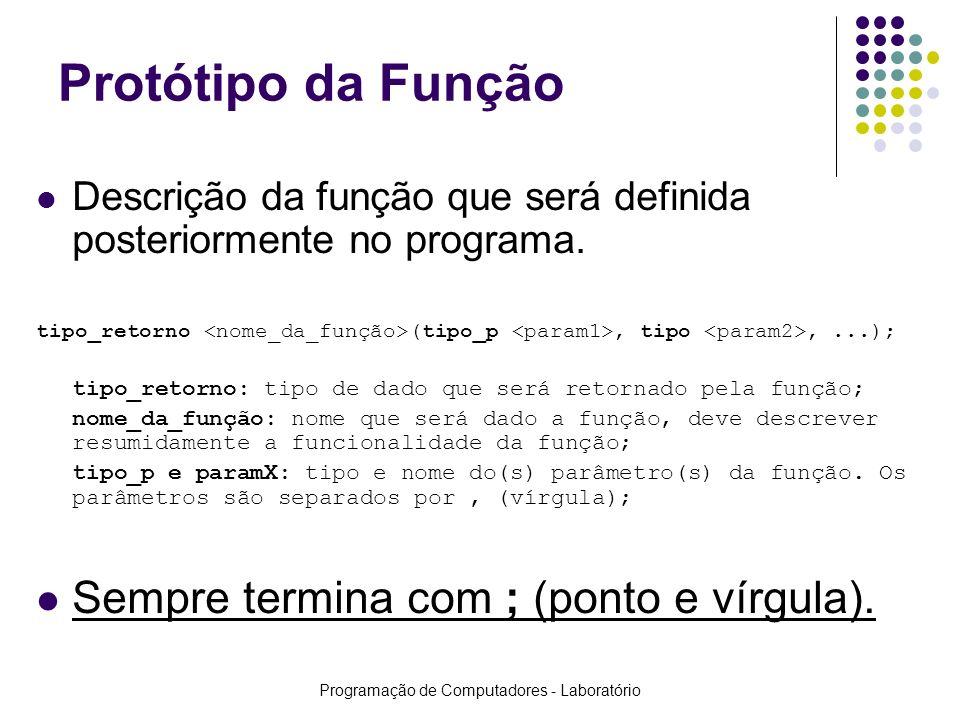 Programação de Computadores - Laboratório Funções que RETORNAM valores Protótipo:float fSoma(float fVal1, float fVal2); Chamada:fResultado = fSoma(10, 20); ou printf(Resultado: %f!, fSoma(15, 35)); Definição:float fSoma(float fVal1, float fVal2) { float fRes; fRes = fVal1 + fVal2; return(fRes); //return(fVal1 + fVal2); }